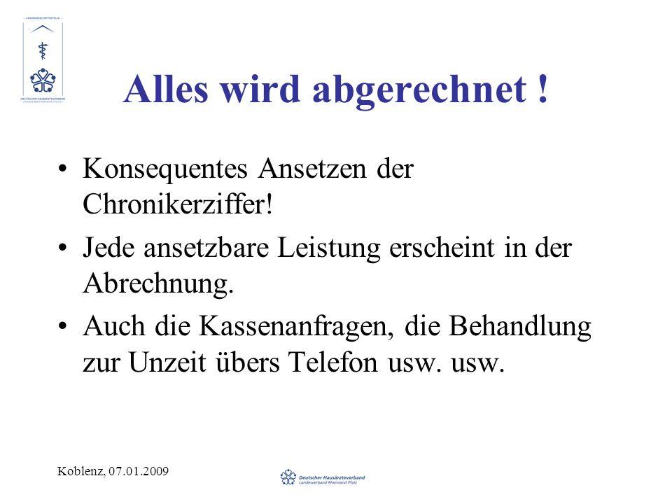 Koblenz, 07.01.2009 Alles wird abgerechnet ! Konsequentes Ansetzen der Chronikerziffer! Jede ansetzbare Leistung erscheint in der Abrechnung. Auch die