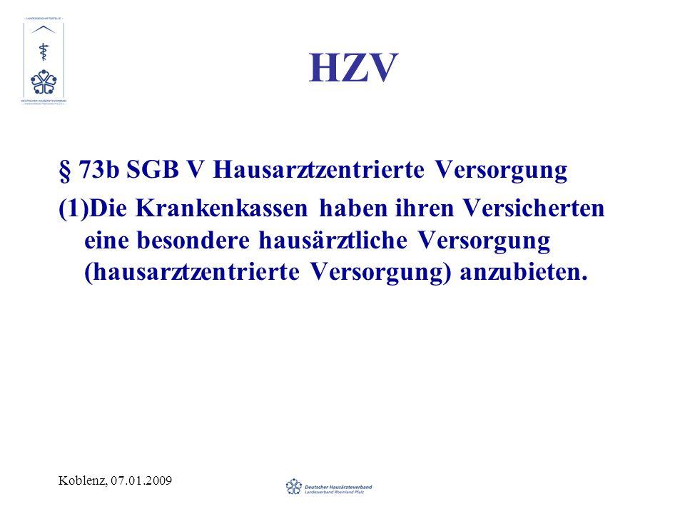 Koblenz, 07.01.2009 HZV § 73b SGB V Hausarztzentrierte Versorgung (1)Die Krankenkassen haben ihren Versicherten eine besondere hausärztliche Versorgung (hausarztzentrierte Versorgung) anzubieten.