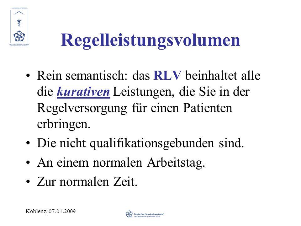 Koblenz, 07.01.2009 Regelleistungsvolumen Rein semantisch: das RLV beinhaltet alle die kurativen Leistungen, die Sie in der Regelversorgung für einen