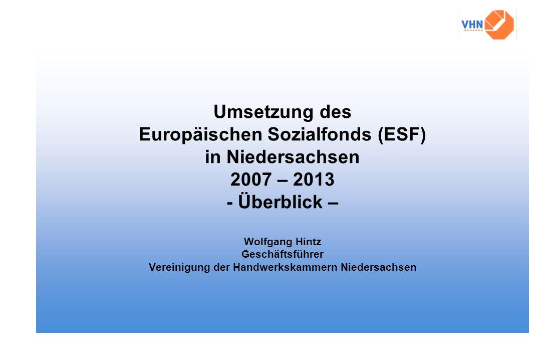 Umsetzung des Europäischen Sozialfonds (ESF) in Niedersachsen 2007 – 2013 - Überblick – Wolfgang Hintz Geschäftsführer Vereinigung der Handwerkskammer