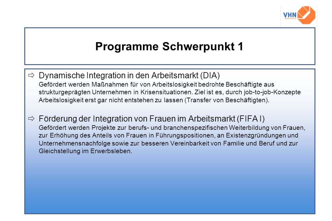 Programme Schwerpunkt 1 Dynamische Integration in den Arbeitsmarkt (DIA) Gefördert werden Maßnahmen für von Arbeitslosigkeit bedrohte Beschäftigte aus