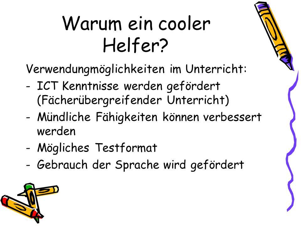 Warum ein cooler Helfer? Verwendungmöglichkeiten im Unterricht: -ICT Kenntnisse werden gefördert (Fächerübergreifender Unterricht) -Mündliche Fähigkei