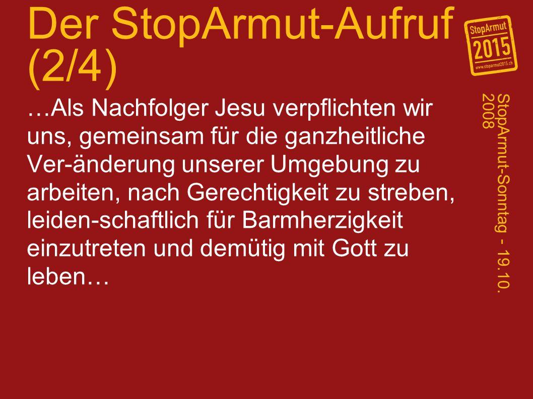 Der StopArmut-Aufruf (2/4) …Als Nachfolger Jesu verpflichten wir uns, gemeinsam für die ganzheitliche Ver-änderung unserer Umgebung zu arbeiten, nach Gerechtigkeit zu streben, leiden-schaftlich für Barmherzigkeit einzutreten und demütig mit Gott zu leben… StopArmut-Sonntag - 19.10.