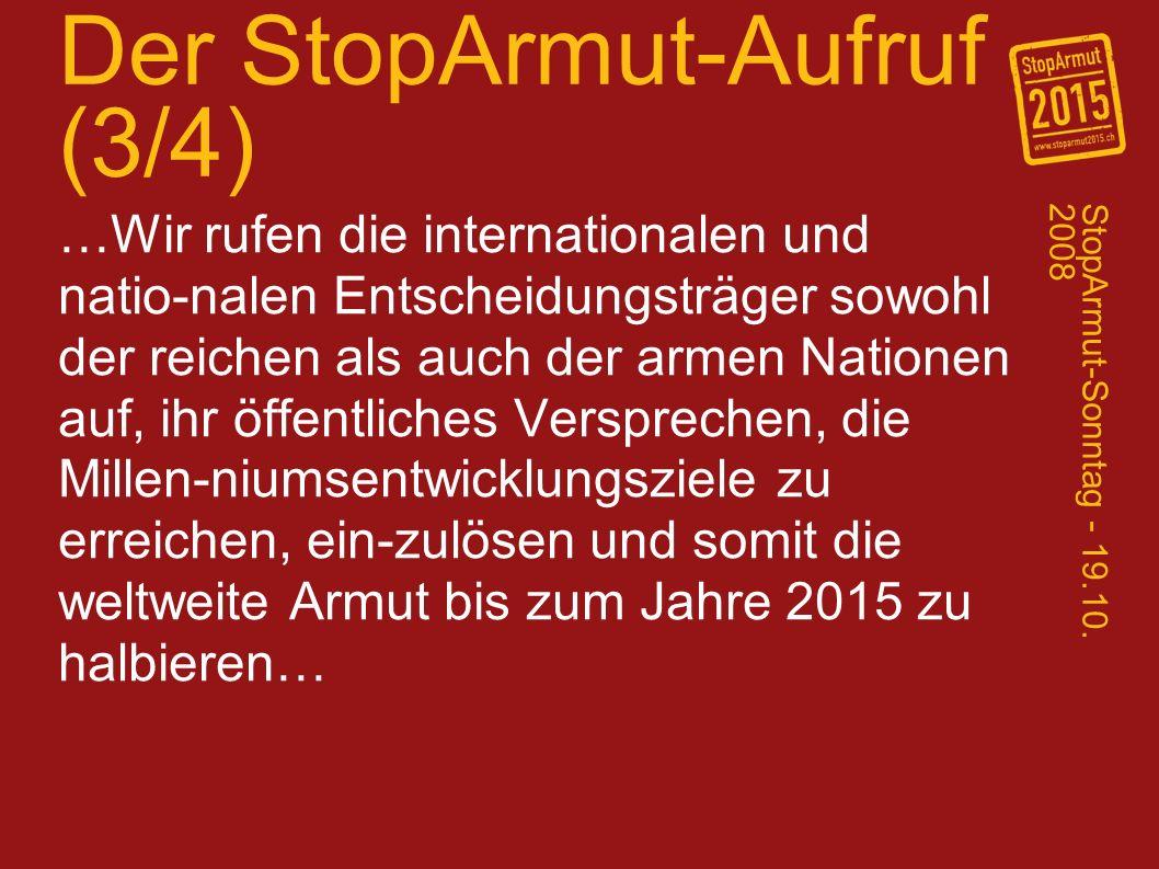 Der StopArmut-Aufruf (3/4) …Wir rufen die internationalen und natio-nalen Entscheidungsträger sowohl der reichen als auch der armen Nationen auf, ihr öffentliches Versprechen, die Millen-niumsentwicklungsziele zu erreichen, ein-zulösen und somit die weltweite Armut bis zum Jahre 2015 zu halbieren… StopArmut-Sonntag - 19.10.