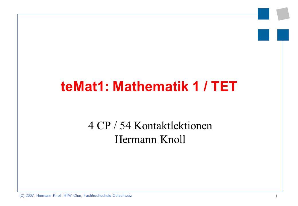 1 (C) 2007, Hermann Knoll, HTW Chur, Fachhochschule Ostschweiz teMat1: Mathematik 1 / TET 4 CP / 54 Kontaktlektionen Hermann Knoll