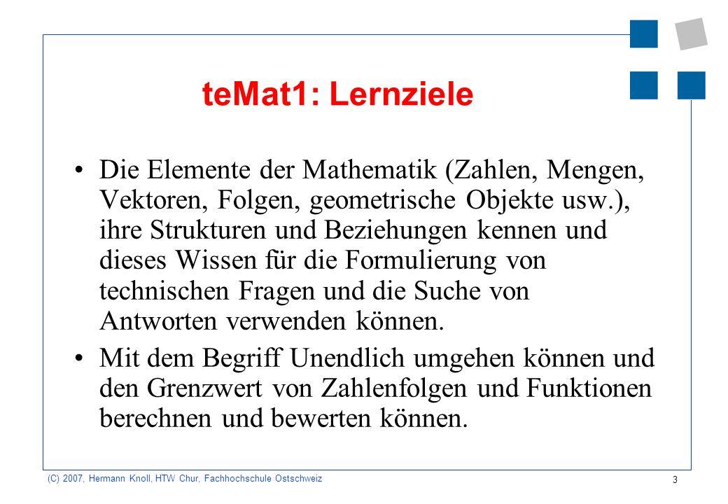 3 (C) 2007, Hermann Knoll, HTW Chur, Fachhochschule Ostschweiz teMat1: Lernziele Die Elemente der Mathematik (Zahlen, Mengen, Vektoren, Folgen, geometrische Objekte usw.), ihre Strukturen und Beziehungen kennen und dieses Wissen für die Formulierung von technischen Fragen und die Suche von Antworten verwenden können.