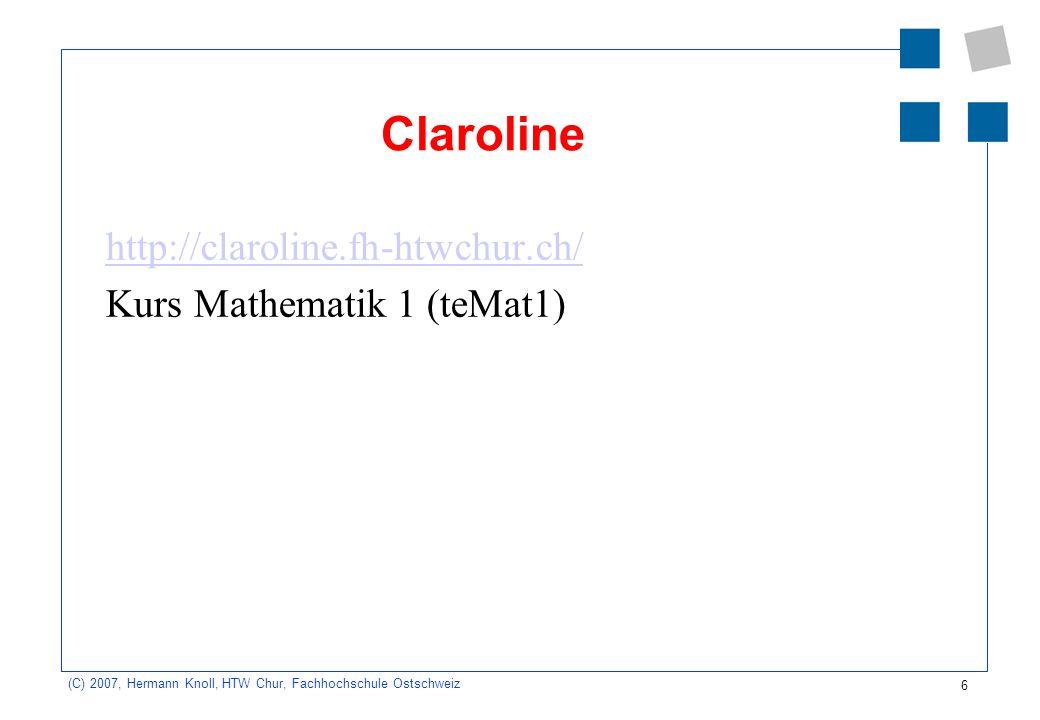 6 (C) 2007, Hermann Knoll, HTW Chur, Fachhochschule Ostschweiz Claroline http://claroline.fh-htwchur.ch/ Kurs Mathematik 1 (teMat1)
