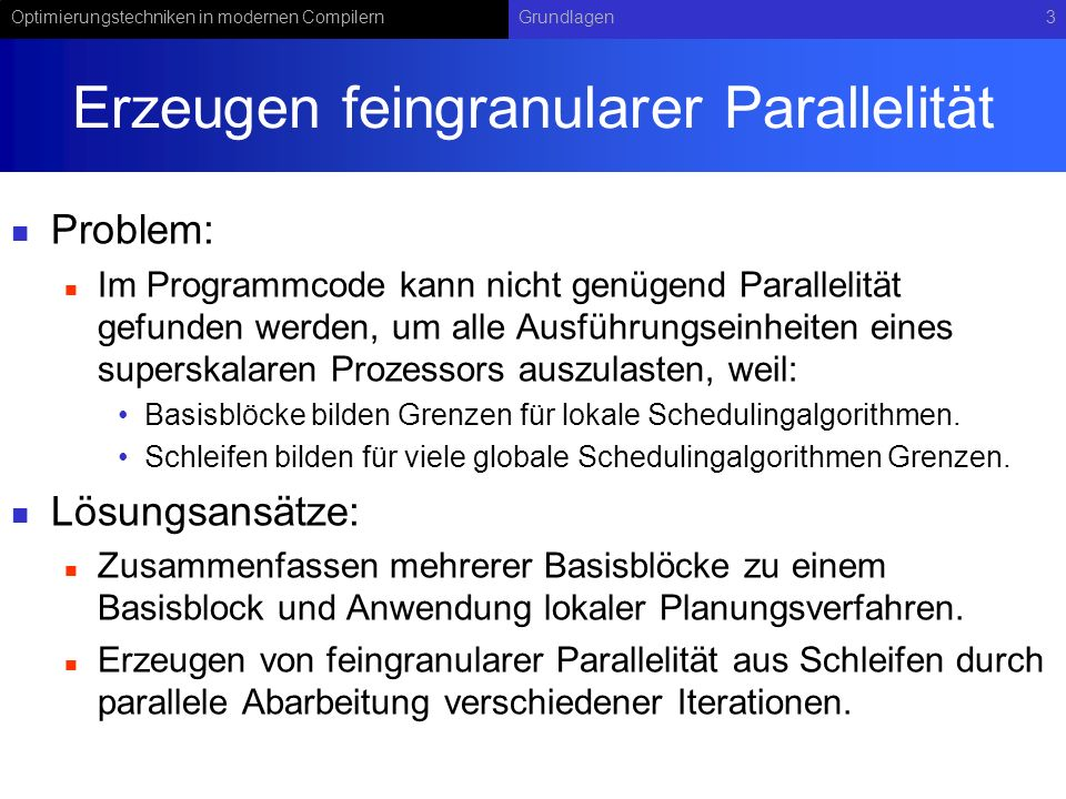 Optimierungstechniken in modernen CompilernGrundlagen4 Grundprinzipien der Erzeugung feingranularer Parallelität aus Schleifen s1s1 s3s3 s1s1 Iteration 1 Iteration 2 Iteration k s1s1 Iteration 1 Iteration 2 Iteration k s2s2 … … s2s2 s1s1 s3s3 s2s2 s1s1 s3s3 s2s2 s3s3 s1s1 s2s2 s3s3 s1s1 s2s2 s3s3 s3s3 s2s2 s1s1 s3s3 s2s2 s1s1 s3s3 s2s2 Takt 1 Takt 2 Takt 3 Takt 4 Takt 5 Takt 6 Takt 3k Takt 1 Takt 2 Takt 3 Takt 4 Takt 2k Takt 1 Takt 2 Takt 3 … Anweisungen innerhalb des Schleifenkörpers können umgeordnet werden, solange dadurch keine schleifenunabhängigen Abhängigkeiten verletzt werden.