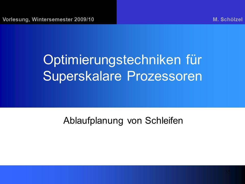 Vorlesung, Wintersemester 2009/10M. Schölzel 35 Optimierungstechniken für Superskalare Prozessoren Ablaufplanung von Schleifen