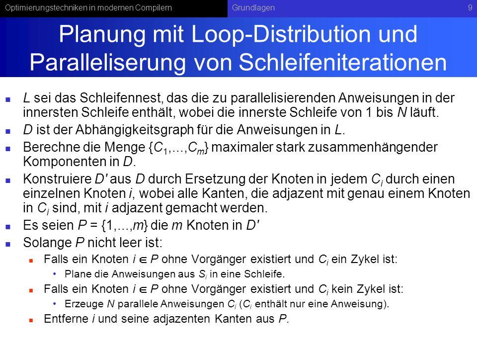 Optimierungstechniken in modernen CompilernGrundlagen10 Beispiel {1} D S1S1 S2S2 {0} D S0S0 {0} A S3S3 S4S4 S5S5 2 1 3 4 5 C1C1 C2C2 C3C3 C4C4 C5C5 for i = 1 to N step 1 do S 0 ; od for i = 1 to N step 1 do S 1 ; S 2 ; od S 3 ;...;S 3 ; S 4 ;...;S 4 ; S 5 ;...;S 5 ; N-mal Abhängigkeitsgraph DAbhängigkeitsgraph D Parallelisierter Programmcode