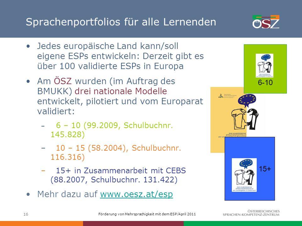 Förderung von Mehrsprachigkeit mit dem ESP/April 2011 16 Sprachenportfolios für alle Lernenden Jedes europäische Land kann/soll eigene ESPs entwickeln
