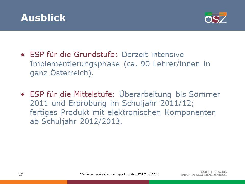 Förderung von Mehrsprachigkeit mit dem ESP/April 2011 Ausblick ESP für die Grundstufe: Derzeit intensive Implementierungsphase (ca. 90 Lehrer/innen in