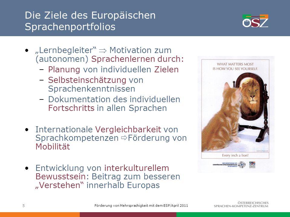 Förderung von Mehrsprachigkeit mit dem ESP/April 2011 5 Die Ziele des Europäischen Sprachenportfolios Lernbegleiter Motivation zum (autonomen) Sprache