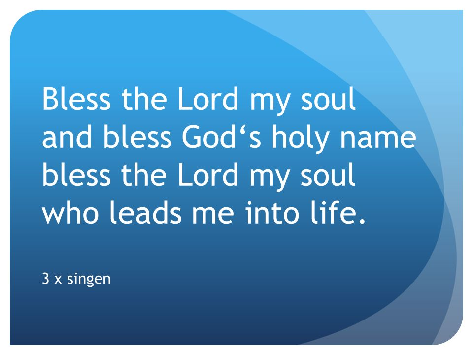 Bless the Lord my soul and bless Gods holy name bless the Lord my soul who leads me into life. 3 x singen