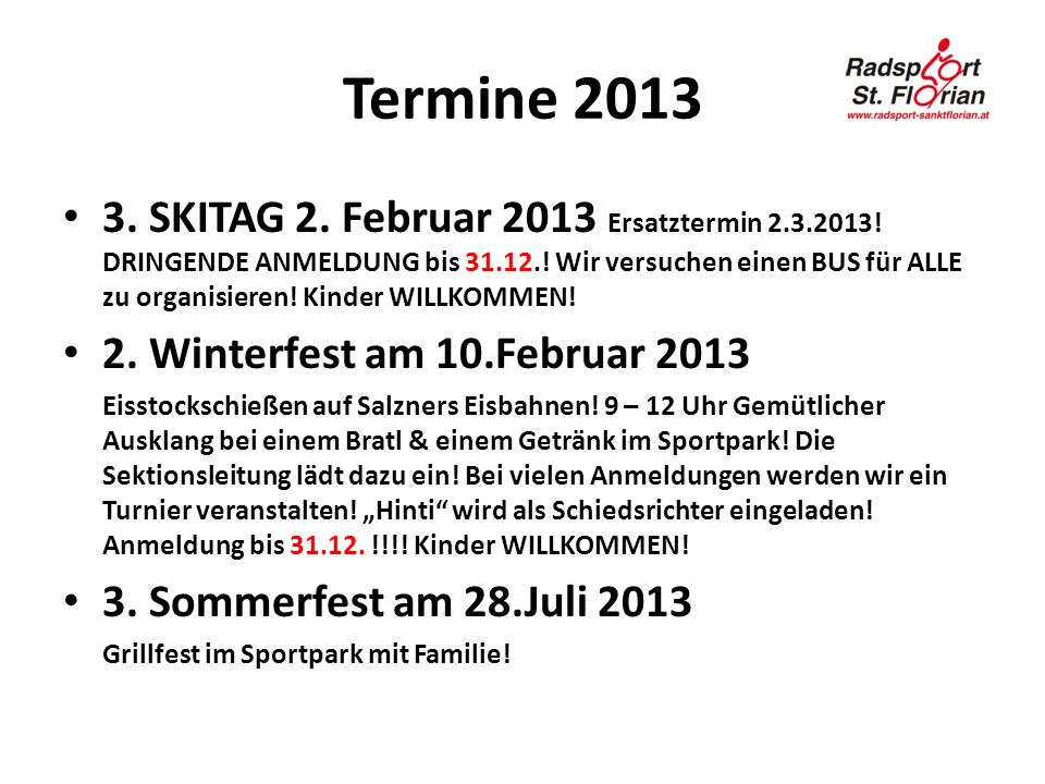Termine 2013 3. SKITAG 2. Februar 2013 Ersatztermin 2.3.2013! DRINGENDE ANMELDUNG bis 31.12.! Wir versuchen einen BUS für ALLE zu organisieren! Kinder