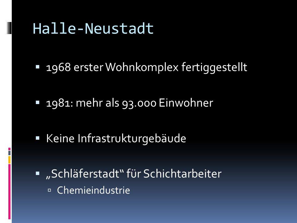 Halle-Neustadt 1968 erster Wohnkomplex fertiggestellt 1981: mehr als 93.000 Einwohner Keine Infrastrukturgebäude Schläferstadt für Schichtarbeiter Chemieindustrie
