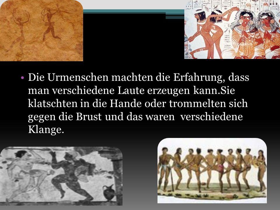 Die Urmenschen machten die Erfahrung, dass man verschiedene Laute erzeugen kann.Sie klatschten in die Hande oder trommelten sich gegen die Brust und d