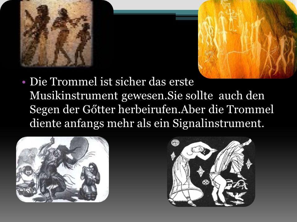 Die Trommel ist sicher das erste Musikinstrument gewesen.Sie sollte auch den Segen der Gőtter herbeirufen.Aber die Trommel diente anfangs mehr als ein