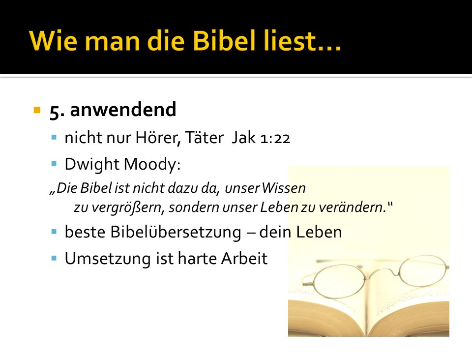 5. anwendend nicht nur Hörer, Täter Jak 1:22 Dwight Moody: Die Bibel ist nicht dazu da, unser Wissen zu vergrößern, sondern unser Leben zu verändern.