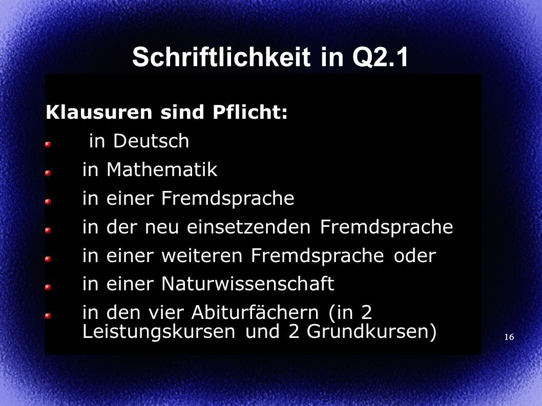 16 Schriftlichkeit in Q2.1 Klausuren sind Pflicht: in Deutsch in Mathematik in einer Fremdsprache in der neu einsetzenden Fremdsprache in einer weiter