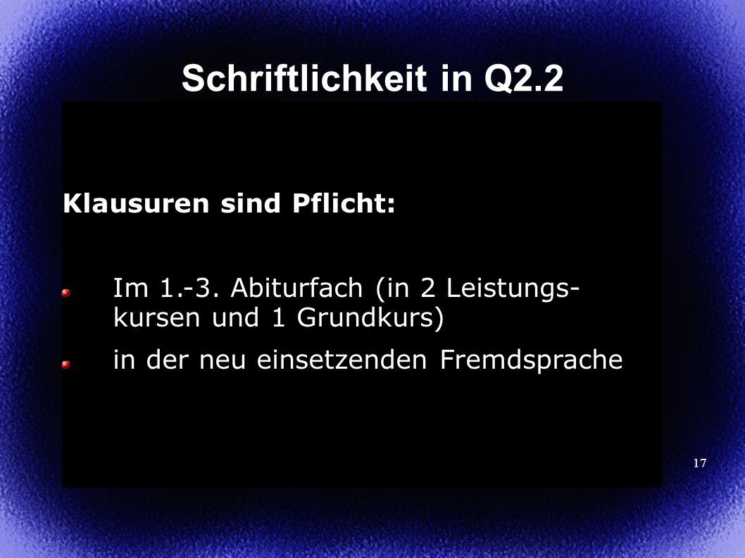 17 Schriftlichkeit in Q2.2 Klausuren sind Pflicht: Im 1.-3. Abiturfach (in 2 Leistungs- kursen und 1 Grundkurs) in der neu einsetzenden Fremdsprache