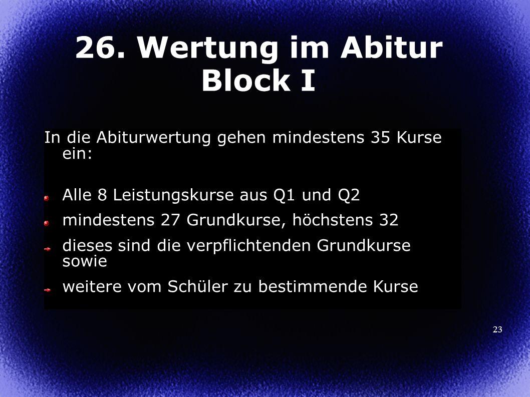 23 26. Wertung im Abitur Block I In die Abiturwertung gehen mindestens 35 Kurse ein: Alle 8 Leistungskurse aus Q1 und Q2 mindestens 27 Grundkurse, höc