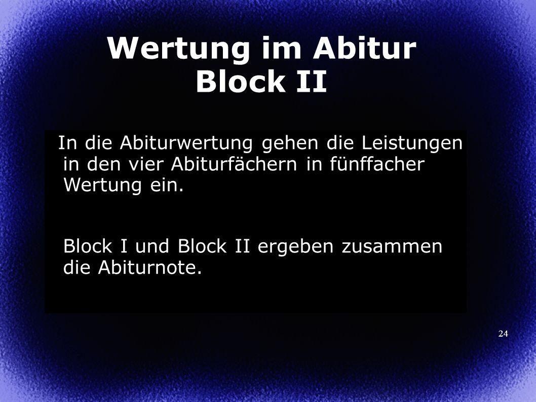 24 Wertung im Abitur Block II In die Abiturwertung gehen die Leistungen in den vier Abiturfächern in fünffacher Wertung ein. Block I und Block II erge