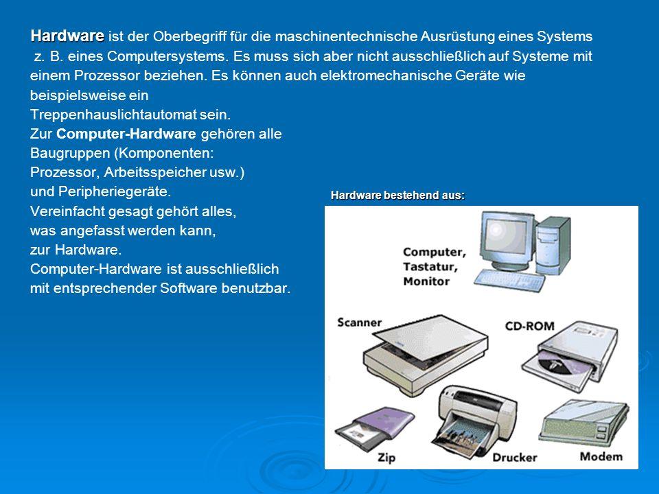 Hardware Hardware ist der Oberbegriff für die maschinentechnische Ausrüstung eines Systems z. B. eines Computersystems. Es muss sich aber nicht aussch