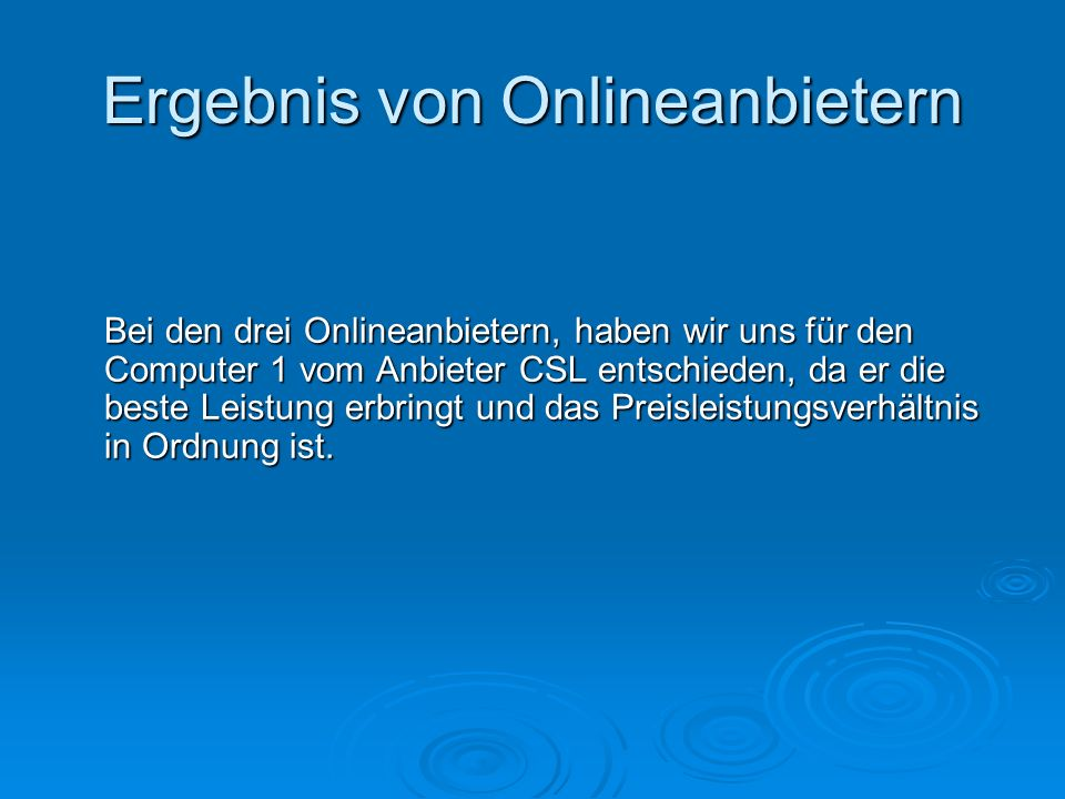 Ergebnis von Onlineanbietern Bei den drei Onlineanbietern, haben wir uns für den Computer 1 vom Anbieter CSL entschieden, da er die beste Leistung erbringt und das Preisleistungsverhältnis in Ordnung ist.
