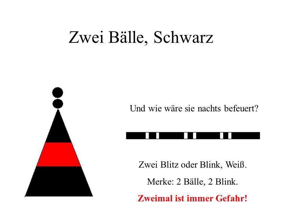 Zwei Bälle, Schwarz Und wie wäre sie nachts befeuert? Zwei Blitz oder Blink, Weiß. Merke: 2 Bälle, 2 Blink. Zweimal ist immer Gefahr!
