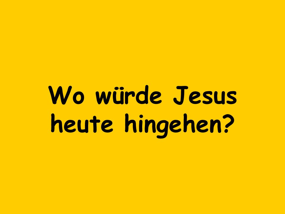 Wo würde Jesus heute hingehen?