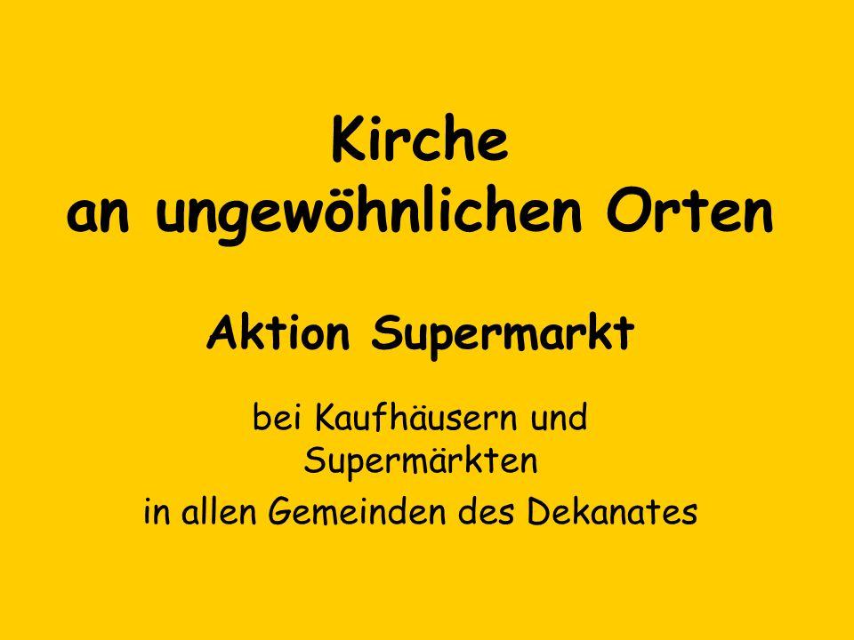 Kirche an ungewöhnlichen Orten Aktion Supermarkt bei Kaufhäusern und Supermärkten in allen Gemeinden des Dekanates