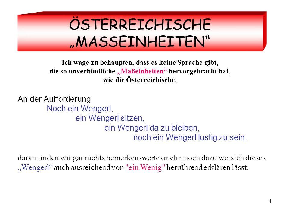 1 ÖSTERREICHISCHE MASSEINHEITEN Ich wage zu behaupten, dass es keine Sprache gibt, die so unverbindliche Maßeinheiten hervorgebracht hat, wie die Österreichische.