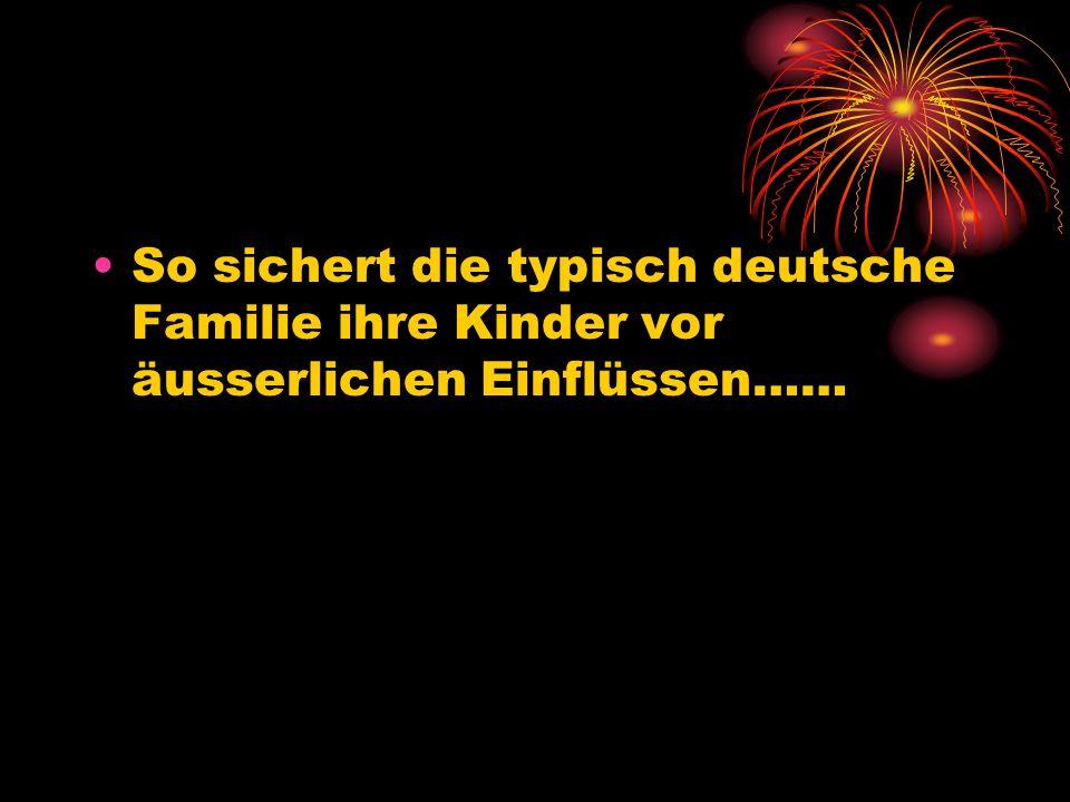 So sichert die typisch deutsche Familie ihre Kinder vor äusserlichen Einflüssen……