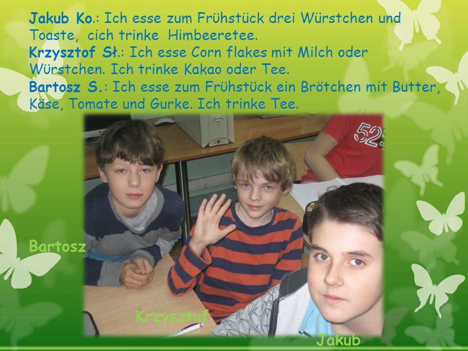 Jakub Ko.: Ich esse zum Frϋhstück drei Würstchen und Toaste, cich trinke Himbeeretee. Krzysztof Sł.: Ich esse Corn flakes mit Milch oder Wϋrstchen. Ic