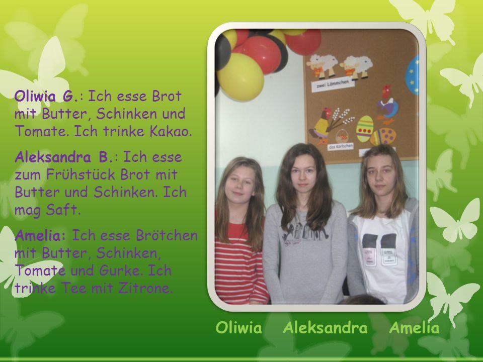 Oliwia G.: Ich esse Brot mit Butter, Schinken und Tomate. Ich trinke Kakao. Aleksandra B.: Ich esse zum Frϋhstück Brot mit Butter und Schinken. Ich ma