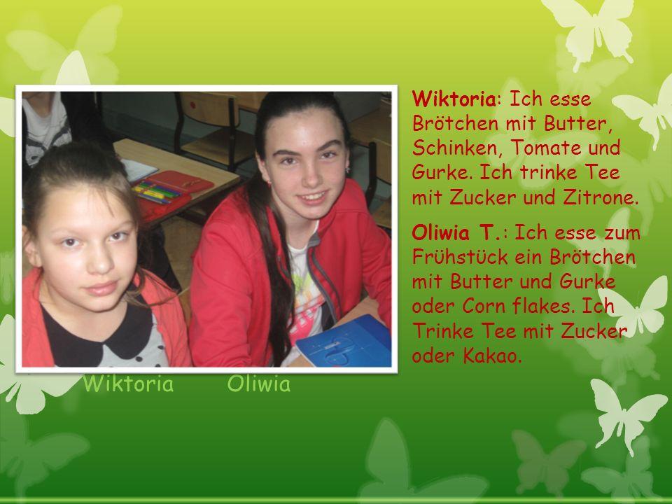 Wiktoria Oliwia Wiktoria: Ich esse Brötchen mit Butter, Schinken, Tomate und Gurke. Ich trinke Tee mit Zucker und Zitrone. Oliwia T.: Ich esse zum Frϋ