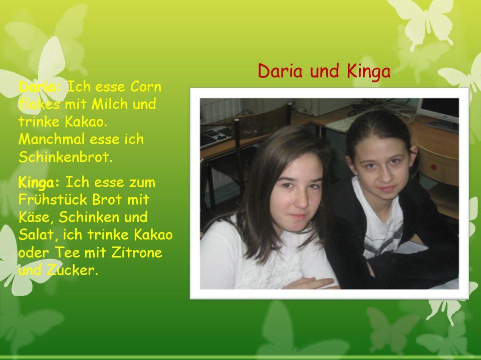 Daria und Kinga Daria: Ich esse Corn flakes mit Milch und trinke Kakao. Manchmal esse ich Schinkenbrot. Kinga: Ich esse zum Frϋhstück Brot mit Käse, S