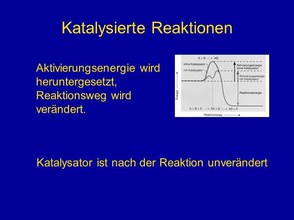 Katalysierte Reaktionen Aktivierungsenergie wird heruntergesetzt, Reaktionsweg wird verändert. Katalysator ist nach der Reaktion unverändert
