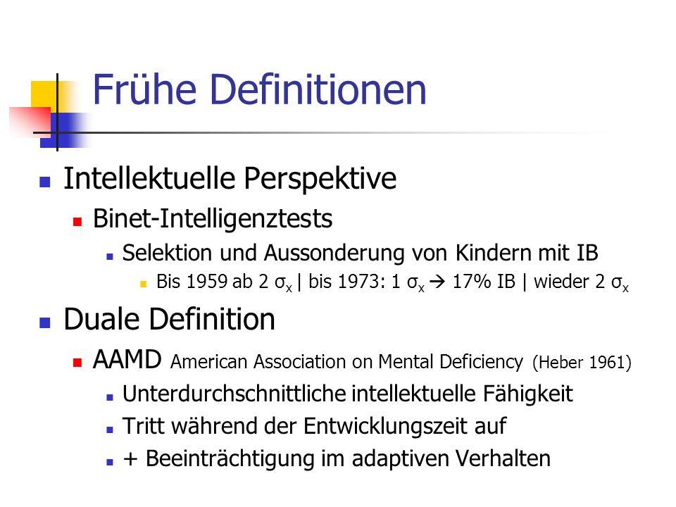 Frühe Definitionen Intellektuelle Perspektive Binet-Intelligenztests Selektion und Aussonderung von Kindern mit IB Bis 1959 ab 2 σ x | bis 1973: 1 σ x 17% IB | wieder 2 σ x Duale Definition AAMD American Association on Mental Deficiency (Heber 1961) Unterdurchschnittliche intellektuelle Fähigkeit Tritt während der Entwicklungszeit auf + Beeinträchtigung im adaptiven Verhalten