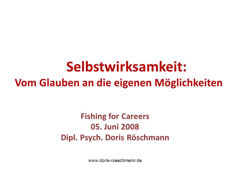 Selbstwirksamkeit: Vom Glauben an die eigenen Möglichkeiten Fishing for Careers 05. Juni 2008 Dipl. Psych. Doris Röschmann www.doris-roeschmann.de