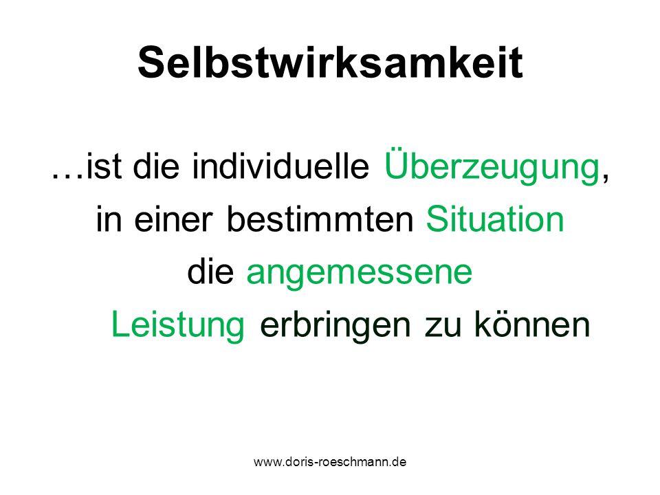 Selbstwirksamkeit …ist die individuelle Überzeugung, in einer bestimmten Situation die angemessene Leistung erbringen zu können www.doris-roeschmann.d