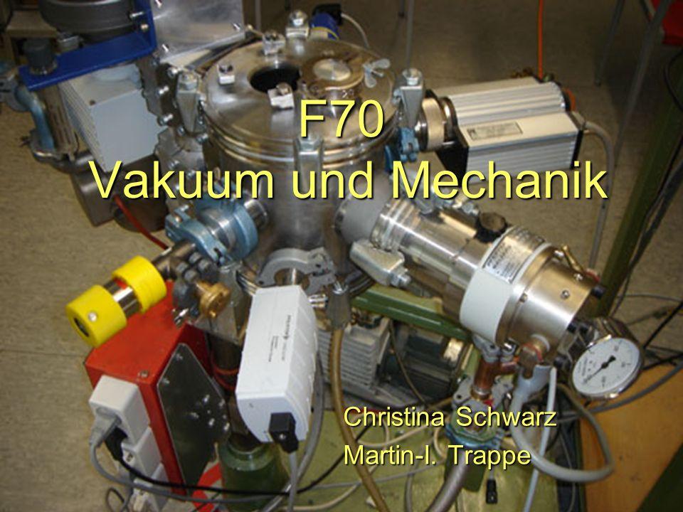 F70 Vakuum und Mechanik Christina Schwarz Martin-I. Trappe