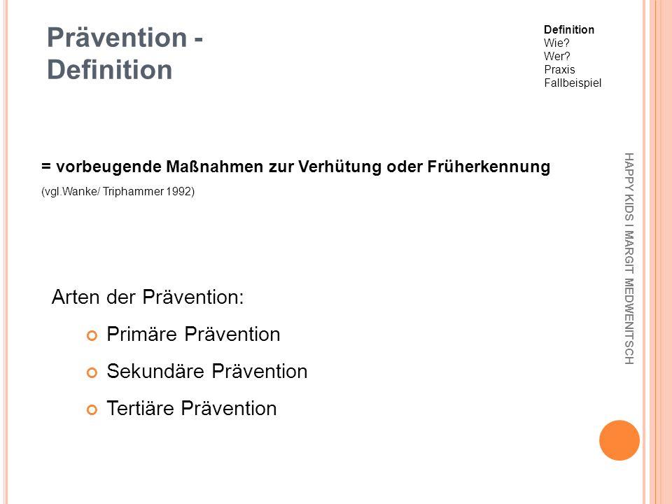 Prävention - Definition Arten der Prävention: Primäre Prävention Sekundäre Prävention Tertiäre Prävention = vorbeugende Maßnahmen zur Verhütung oder F