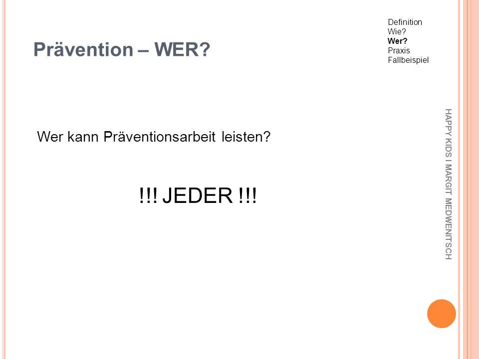 Prävention – WER? Wer kann Präventionsarbeit leisten? !!! JEDER !!! HAPPY KIDS I MARGIT MEDWENITSCH Definition Wie? Wer? Praxis Fallbeispiel
