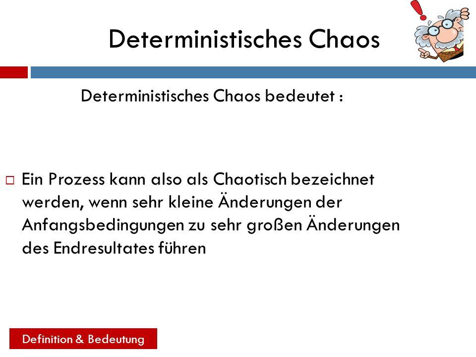 Deterministisches Chaos Deterministisches Chaos bedeutet : Ein Prozess kann also als Chaotisch bezeichnet werden, wenn sehr kleine Änderungen der Anfa