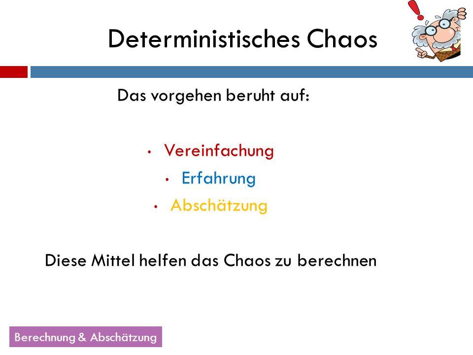 Das vorgehen beruht auf: Vereinfachung Erfahrung Abschätzung Diese Mittel helfen das Chaos zu berechnen Deterministisches Chaos Berechnung & Abschätzu