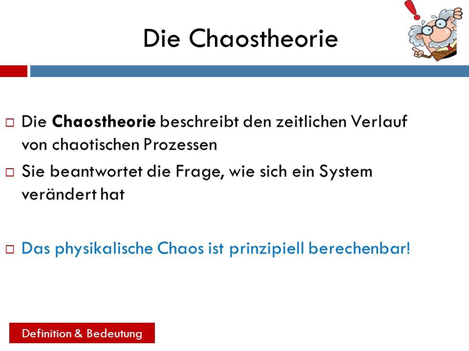 Die Chaostheorie Die Chaostheorie beschreibt den zeitlichen Verlauf von chaotischen Prozessen Sie beantwortet die Frage, wie sich ein System verändert