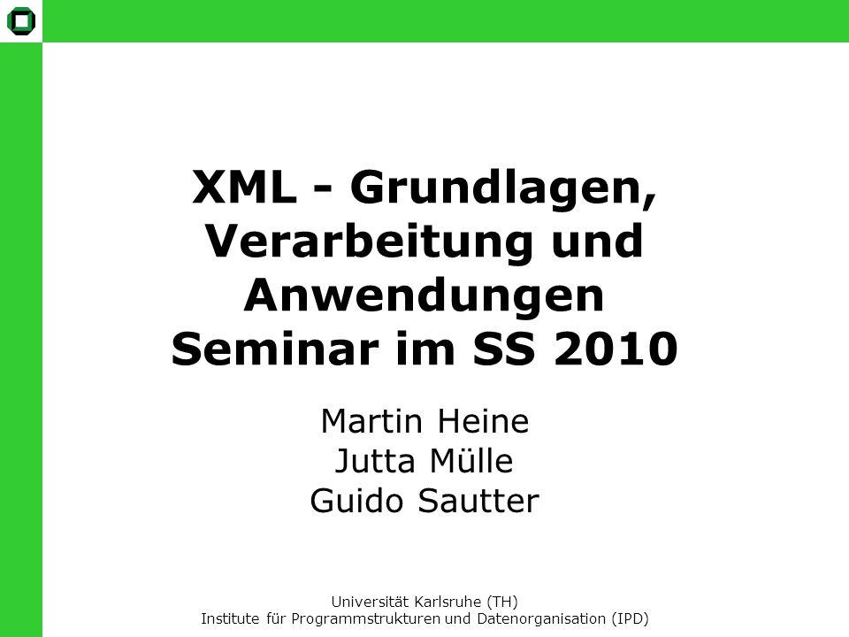 XML - Grundlagen, Verarbeitung und Anwendungen Seminar im SS 2010 Martin Heine Jutta Mülle Guido Sautter Universität Karlsruhe (TH) Institute für Programmstrukturen und Datenorganisation (IPD)