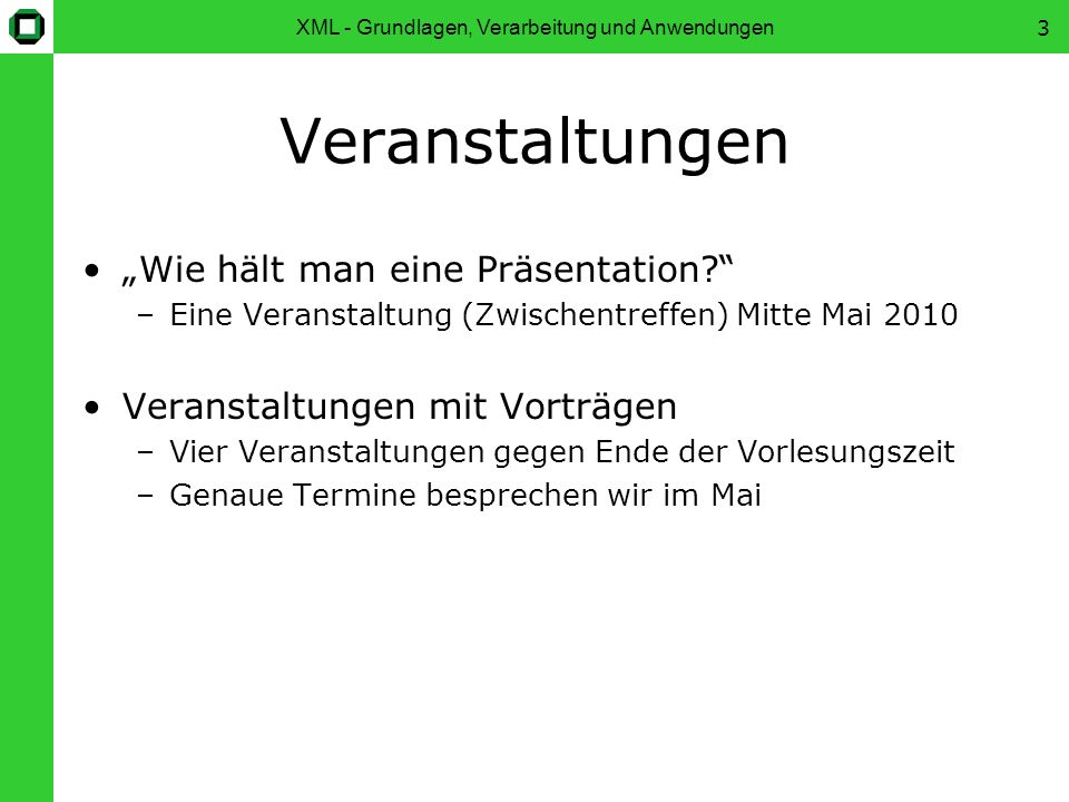 XML - Grundlagen, Verarbeitung und Anwendungen4 TagMontag Zeit9:45-11:15 Raum348, Gebäude 50.34 VeranstaltungDatum Zwischentreffen17.